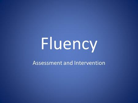 Fluency Assessment and Intervention. Determining the need for intervention Frustrated while reading grade level material Not participating in class Low.