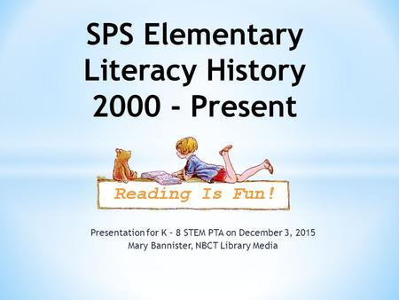 Presentation for K – 8 STEM PTA on December 3, 2015 Mary Bannister, NBCT Library Media SPS Elementary Literacy History 2000 - Present.