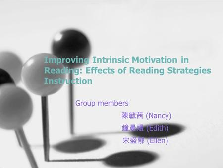 Improving Intrinsic Motivation in Reading: Effects of Reading Strategies Instruction Group members 陳毓茜 (Nancy) 鐘晨嫚 (Edith) 宋盛郁 (Ellen)
