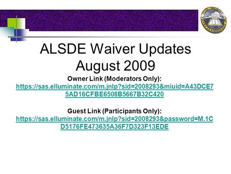 ALSDE Waiver Updates August 2009 Owner Link (Moderators Only): https://sas.elluminate.com/m.jnlp?sid=2008293&miuid=A43DCE7 5AD16CFBE6508B5667B32C420 https://sas.elluminate.com/m.jnlp?sid=2008293&miuid=A43DCE7.