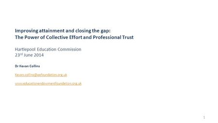 Improving attainment and closing the gap: The Power of Collective Effort and Professional Trust Hartlepool Education Commission 23 rd June 2014 Dr Kevan.