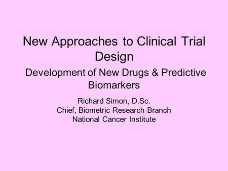 New Approaches to Clinical Trial Design Development of New Drugs & Predictive Biomarkers Richard Simon, D.Sc. Chief, Biometric Research Branch National.