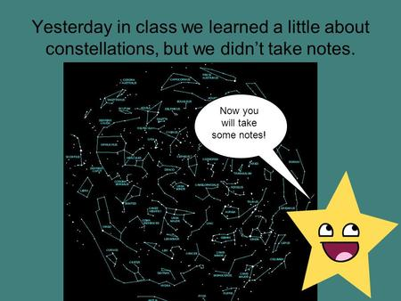 Yesterday in class we learned a little about constellations, but we didn't take notes. Now you will take some notes!