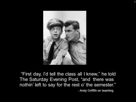 "1 ""First day, I'd tell the class all I knew,"" he told The Saturday Evening Post, ""and there was nothin' left to say for the rest o' the semester."" - Andy."
