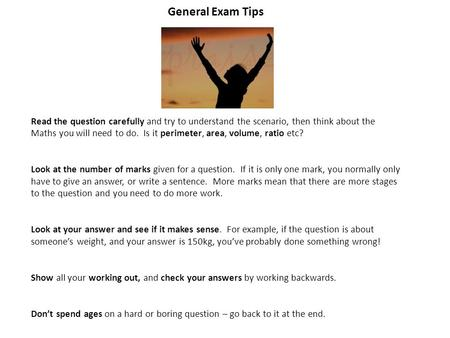General Exam Tips Think Read the question carefully and try to understand the scenario, then think about the Maths you will need to do. Is it perimeter,