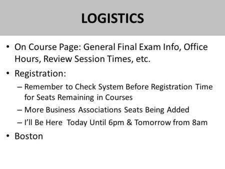 LOGISTICS On Course Page: General Final Exam Info, Office Hours, Review Session Times, etc. Registration: – Remember to Check System Before Registration.