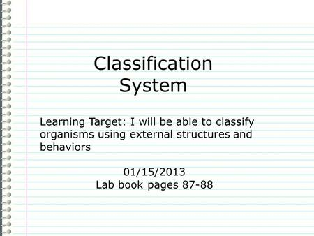 Classification System Learning Target: I will be able to classify organisms using external structures and behaviors 01/15/2013 Lab book pages 87-88.
