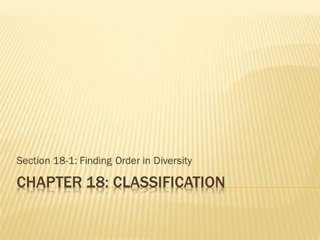 Section 18-1: Finding Order in Diversity.  Need to describe and name each species to understand and study diversity  Use scientific names to ensure.