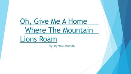 Oh, Give Me A Home Where The Mountain Lions Roam By: Myracle Johnson.