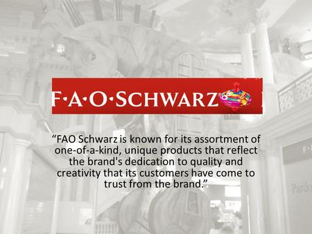 """FAO Schwarz is known for its assortment of one-of-a-kind, unique products that reflect the brand's dedication to quality and creativity that its customers."