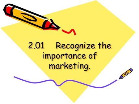 2.01Recognize the importance of marketing.. Marketing is… The process of developing, promoting, pricing, selling, and distributing products to satisfy.