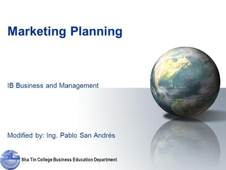 Sha Tin College Business Education Department <strong>Marketing</strong> Planning IB Business and Management Modified by: Ing. Pablo San Andrés.