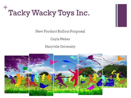 + Tacky Wacky Toys Inc. New Product Rollout Proposal Cayla Weber Maryville University.