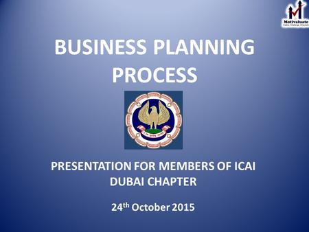 BUSINESS PLANNING PROCESS PRESENTATION FOR MEMBERS OF ICAI DUBAI CHAPTER 24 th October 2015.