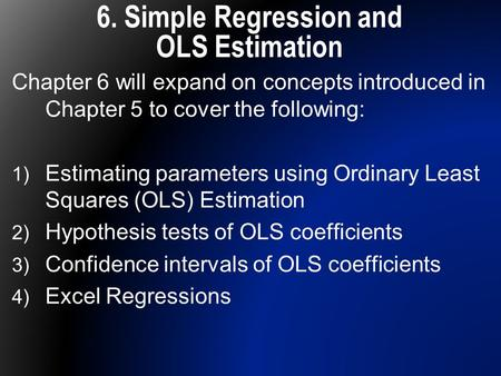 6. Simple Regression and OLS Estimation Chapter 6 will expand on concepts introduced in Chapter 5 to cover the following: 1) Estimating parameters using.