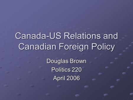 Canada-US Relations and Canadian Foreign Policy Douglas Brown Politics 220 April 2006.