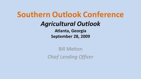 Southern Outlook Conference Agricultural Outlook Atlanta, Georgia September 28, 2009 Bill Melton Chief Lending Officer.