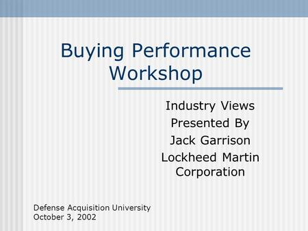 Buying Performance Workshop Industry Views Presented By Jack Garrison Lockheed Martin Corporation Defense Acquisition University October 3, 2002.