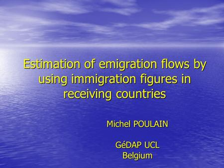 Estimation of emigration flows by using immigration figures in receiving countries Michel POULAIN GéDAP UCL Belgium.