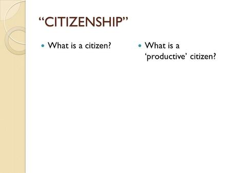 """CITIZENSHIP"" What is a citizen? What is a 'productive' citizen?"