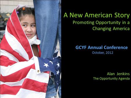 A New American Story Promoting Opportunity in a Changing America Alan Jenkins The Opportunity Agenda GCYF Annual Conference October, 2012.