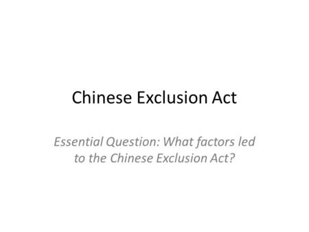 Essential Question: What factors led to the Chinese Exclusion Act?