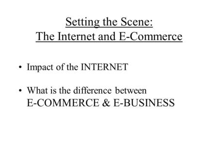 Setting the Scene: The Internet and E-Commerce Impact of the INTERNET What is the difference between E-COMMERCE & E-BUSINESS.