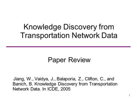 1 Knowledge Discovery from Transportation Network Data Paper Review Jiang, W., Vaidya, J., Balaporia, Z., Clifton, C., and Banich, B. Knowledge Discovery.