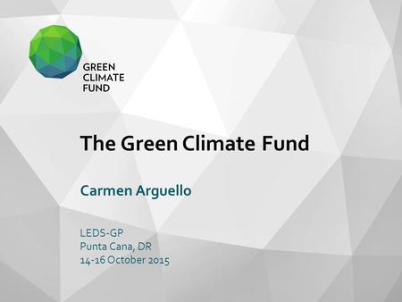 The Green Climate Fund Carmen Arguello LEDS-GP Punta Cana, DR 14-16 October 2015.