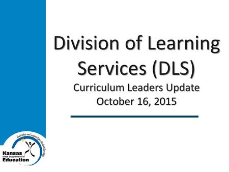 Division of Learning Services (DLS) Curriculum Leaders Update October 16, 2015.