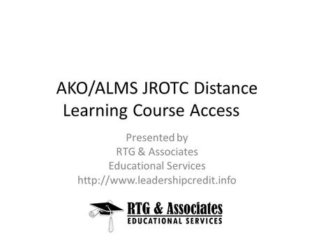 AKO/ALMS JROTC Distance Learning Course Access Presented by RTG & Associates Educational Services