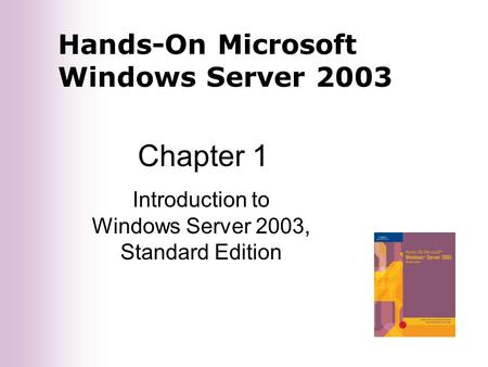 Hands-On Microsoft Windows Server 2003 Chapter 1 Introduction to Windows Server 2003, Standard Edition.