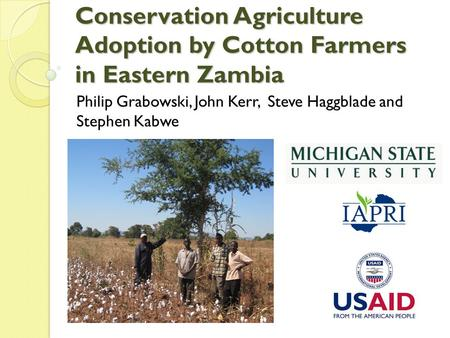 Conservation Agriculture Adoption by Cotton Farmers in Eastern Zambia Philip Grabowski, John Kerr, Steve Haggblade and Stephen Kabwe.