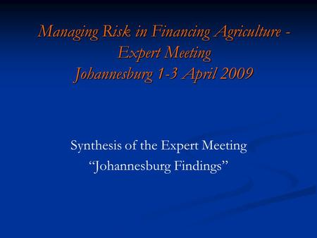 "Managing Risk in Financing Agriculture - Expert Meeting Johannesburg 1-3 April 2009 Synthesis of the Expert Meeting ""Johannesburg Findings"""