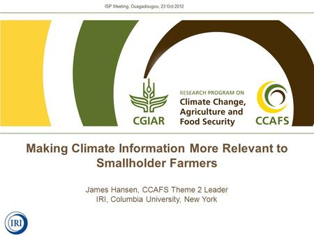 ISP Meeting, Ouagadougou, 23 Oct 2012 Making Climate Information More Relevant to Smallholder Farmers James Hansen, CCAFS Theme 2 Leader IRI, Columbia.