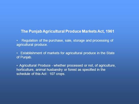 The Punjab Agricultural Produce Markets Act, 1961 Regulation of the purchase, sale, storage and processing of agricultural produce. Establishment of markets.