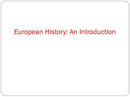 European History: An Introduction. Consider: What makes something modern? What era in history has most shaped the modern world? Read textbook page three.