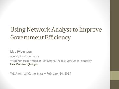 Using Network Analyst to Improve Government Efficiency Lisa Morrison Agency GIS Coordinator Wisconsin Department of Agriculture, Trade & Consumer Protection.