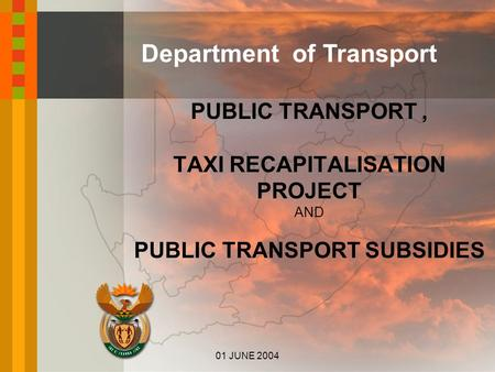 Department of Transport PUBLIC TRANSPORT, TAXI RECAPITALISATION PROJECT AND PUBLIC TRANSPORT SUBSIDIES 01 JUNE 2004.