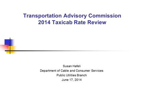 Transportation Advisory Commission 2014 Taxicab Rate Review Susan Hafeli Department of Cable and Consumer Services Public Utilities Branch June 17, 2014.