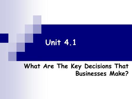 Unit 4.1 What Are The Key Decisions That Businesses Make?