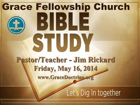 Grace Fellowship Church Pastor/Teacher - Jim Rickard Friday, May 16, 2014 www.GraceDoctrine.org.