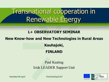 Saturday 9th AprilPaul Keating ILSU1Saturday 9th AprilPaul Keating ILSU Transnational cooperation in Renewable Energy L+ OBSERVATORY SEMINAR New Know-how.