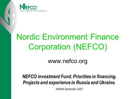 Nordic Environment Finance Corporation (NEFCO) www.nefco.org NEFCO investment Fund. Priorities in financing. Projects and experience in Russia and Ukraine.