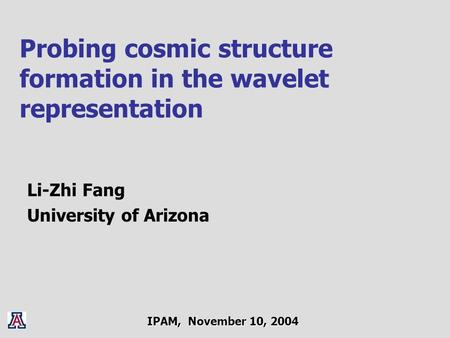 Probing cosmic structure formation in the wavelet representation Li-Zhi Fang University of Arizona IPAM, November 10, 2004.