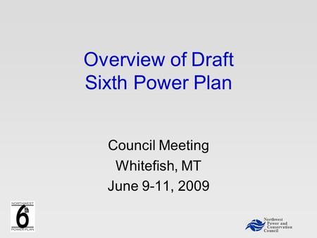 Northwest Power and Conservation Council Overview of Draft Sixth Power Plan Council Meeting Whitefish, MT June 9-11, 2009.
