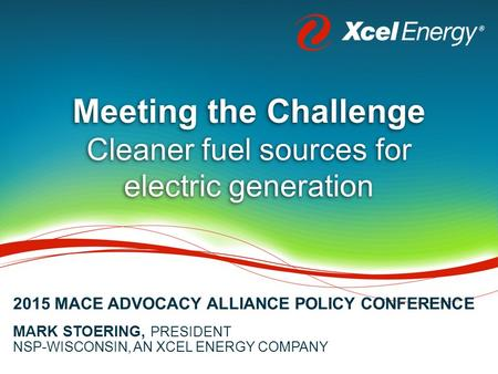 Meeting the Challenge Cleaner fuel sources for electric generation MARK STOERING, PRESIDENT NSP-WISCONSIN, AN XCEL ENERGY COMPANY 2015 MACE ADVOCACY ALLIANCE.