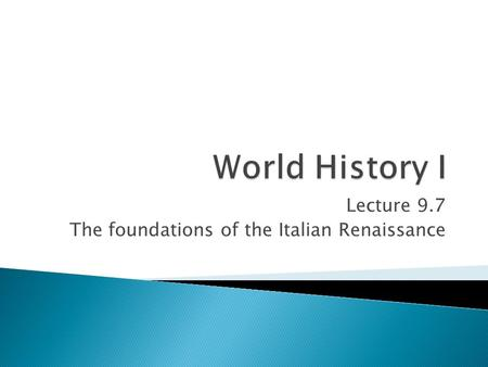 Lecture 9.7 The foundations of the Italian Renaissance.