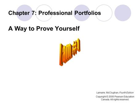 Chapter 7: Professional Portfolios A Way to Prove Yourself Lamarre, McClughan, Fourth Edition Copyright © 2008 Pearson Education Canada. All rights reserved.