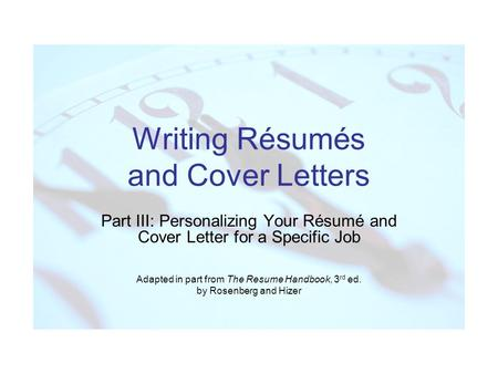 Writing Résumés and Cover Letters Part III: Personalizing Your Résumé and Cover Letter for a Specific Job Adapted in part from The Resume Handbook, 3 rd.